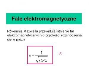 Fale elektromagnetyczne Rwnania Maxwella przewiduj istnienie fal elektromagnetycznych