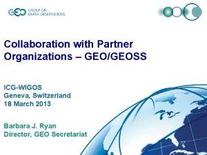 Collaboration with Partner Organizations GEOGEOSS ICGWIGOS Geneva Switzerland