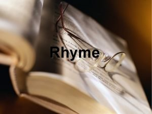Rhyme Rhyme the repetition of accented vowel sounds