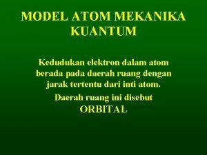 MODEL ATOM MEKANIKA KUANTUM Kedudukan elektron dalam atom