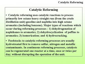 Catalytic Reforming Catalytic reforming uses catalytic reactions to