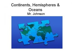Continents Hemispheres Oceans Mr Johnson Continents North Americalocated