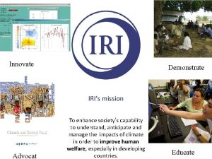 Innovate Demonstrate IRIs mission Advocat To enhance societys