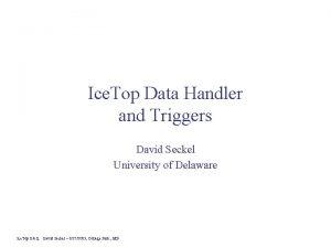 Ice Top Data Handler and Triggers David Seckel