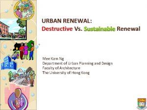 URBAN RENEWAL Destructive Vs Sustainable Renewal Mee Kam