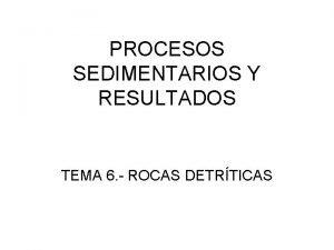 PROCESOS SEDIMENTARIOS Y RESULTADOS TEMA 6 ROCAS DETRTICAS