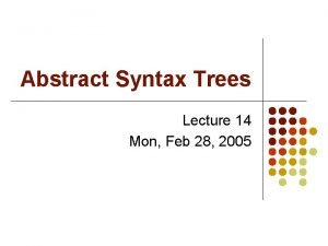 Abstract Syntax Trees Lecture 14 Mon Feb 28
