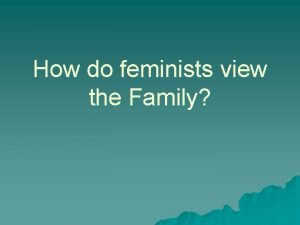 How do feminists view the Family A womans