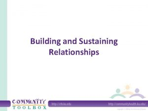 Building and Sustaining Relationships Relationships are the building