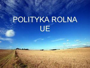 POLITYKA ROLNA UE Polityka rolna dziedzina polityki mikroekonomicznej