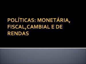 POLTICAS MONETRIA FISCAL CAMBIAL E DE RENDAS O