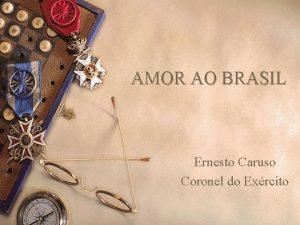 AMOR AO BRASIL Ernesto Caruso Coronel do Exrcito