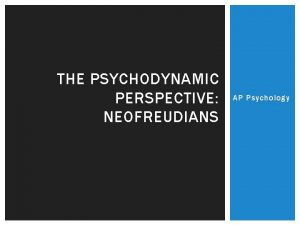 THE PSYCHODYNAMIC PERSPECTIVE NEOFREUDIANS AP Psychology PSYCHODYNAMIC PERSPECTIVE