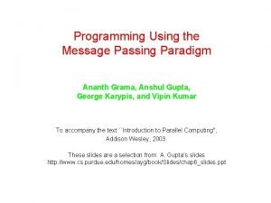 Programming Using the Message Passing Paradigm Ananth Grama