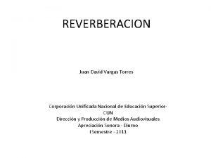 REVERBERACION Juan David Vargas Torres Corporacin Unificada Nacional