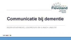 Communicatie bij dementie DOOR ESTHER MISKE LOGOPEDISTE EN
