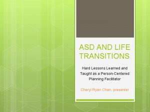 ASD AND LIFE TRANSITIONS Hard Lessons Learned and