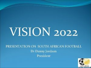 VISION 2022 PRESENTATION ON SOUTH AFRICAN FOOTBALL Dr