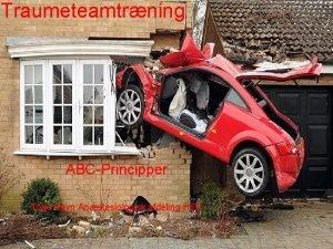Traumeteamtrning ABCPrincipper Toke Ravn Anstesiologisk afdeling HEV Traumevurdering