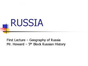 RUSSIA First Lecture Geography of Russia Mr Howard