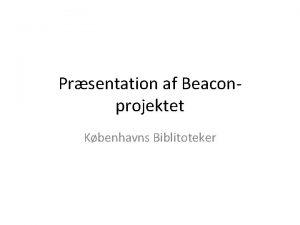Prsentation af Beaconprojektet Kbenhavns Biblitoteker Brugerne har svrt