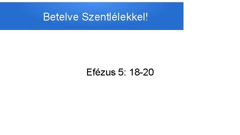 Betelve Szentllekkel Efzus 5 18 20 Ne rszegedjetek