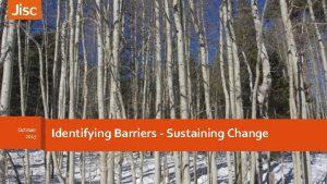 October 2015 Identifying Barriers Sustaining Change 1 Change