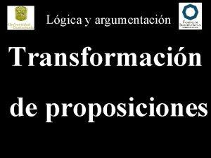 Lgica y argumentacin Transformacin de proposiciones Lgica y