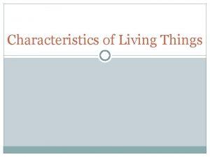 Characteristics of Living Things 7 Characteristics of Living