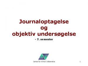 Journaloptagelse og objektiv undersgelse 7 semester Center for