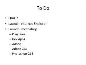 To Do Quiz 2 Launch Internet Explorer Launch