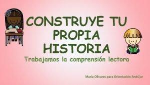CONSTRUYE TU PROPIA HISTORIA Trabajamos la comprensin lectora
