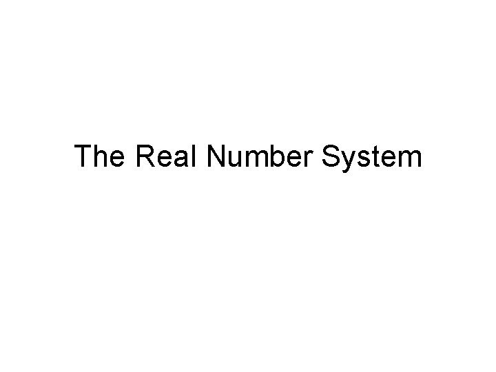 The Real Number System Real Numbers Real numbers