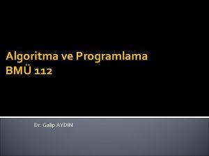 Algoritma ve Programlama BM 112 Dr Galip AYDIN
