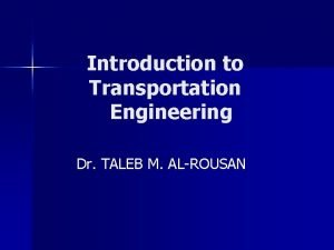Introduction to Transportation Engineering Dr TALEB M ALROUSAN
