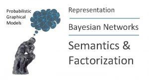 Probabilistic Graphical Models Representation Bayesian Networks Semantics Factorization
