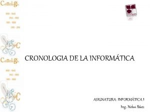 CRONOLOGIA DE LA INFORMTICA ASIGNATURA INFORMTICA I Ing