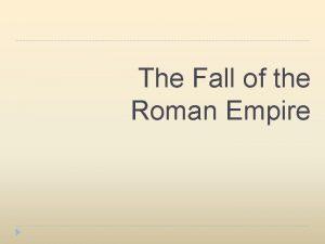 The Fall of the Roman Empire The Roman