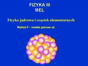 FIZYKA III MEL Fizyka jdrowa i czstek elementarnych