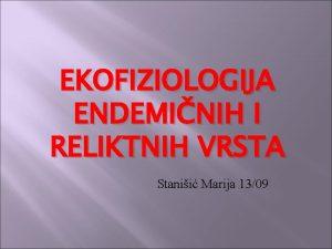 EKOFIZIOLOGIJA ENDEMINIH I RELIKTNIH VRSTA Stanii Marija 1309