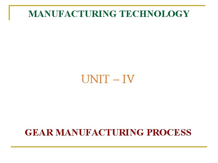 MANUFACTURING TECHNOLOGY UNIT IV GEAR MANUFACTURING PROCESS Manufacturing