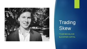 Trading Skew TYLER MICHALOVE BLACKPIER CAPITAL Disclaimer There