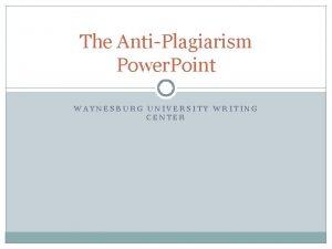 The AntiPlagiarism Power Point WAYNESBURG UNIVERSITY WRITING CENTER