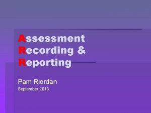 Assessment Recording Reporting Pam Riordan September 2013 Assessment
