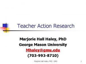 Teacher Action Research Marjorie Hall Haley Ph D