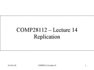 COMP 28112 Lecture 14 Replication 01 Nov20 COMP