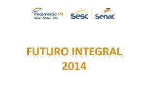 FUTURO INTEGRAL 2014 Futuro Integral Unidade Executiva SESC