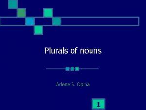 Plurals of nouns Arlene S Opina 1 How