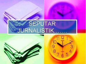 SEPUTAR JURNALISTIK Apa Itu Jurnalistik n Banyak teori