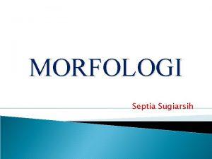 MORFOLOGI Septia Sugiarsih Morfologi Bagian dari ilmu bahasa